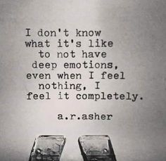 I don't know what it feels like to not have deep emotions...
