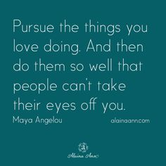 Pursue the things you love doing. And then do them so well that people can't take their eyes off you. Maya Angelou