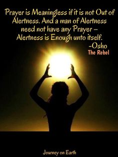 Prayer is Meaningless if it is not Out of Alertness. And a man of Alertness need not have any Prayer – Alertness is Enough unto itself. -Osho The Rebel
