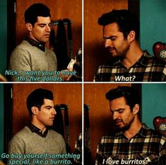 "Can you feel the bro love? Schmidt gives Nick 5 Bucks for something special. ""I love burritos."" Nick Miller Was Literally You New Girl Memes, New Girl Funny, New Girl Quotes, Tv Quotes, Movie Quotes, Friend Quotes, Couple Quotes, Qoutes, Funny Quotes"