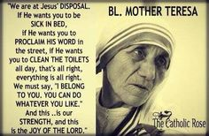 Blessed Mother Teresa. We are called to greatness. To be great in whatever task God calls us to. Nothing is a more important task than doing everything,even the mundane things that Christ puts in our lives, well. Seek to be whatever it is that He asks of you and then you will know the meaning of true joy.
