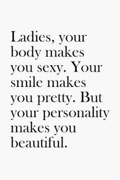 """""""Ladies, your body makes you sexy. Your smile makes you pretty. But your personality makes ..."""