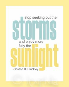 Inspirational QUOTE - Stop seeking out the Storms, and enjoy more fully the Sunlight - Print - 8x10 - Gordon B. Hinckley - LDS Artwork. $10.00, via Etsy.  Find more LDS greats at: MormonFavorites.com