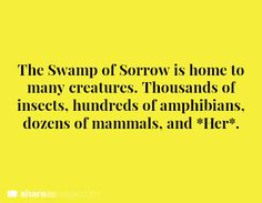 The Swamp of Sorrow is home to many creatures. Thousands of insects, hundreds of amphibians, dozens of mammals, and *Her*.