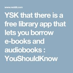 YSK that there is a free library app that lets you borrow e-books and audiobooks : YouShouldKnow