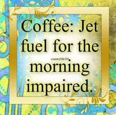 Coffee: jet fuel for the morning impaired