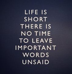 Appreciative of the reminder to leave nothing unsaid. Life is unpredictable and you never know when it will be too late. So say it now and avoid having to live the rest of your life with regrets.