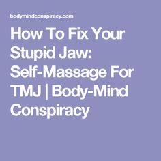 How To Fix Your Stupid Jaw: Self-Massage For TMJ | Body-Mind Conspiracy