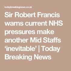 Sir Robert Francis warns current NHS pressures make another Mid Staffs 'inevitable' | Today Breaking News