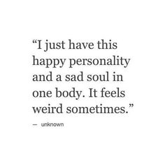 sad quotes & We choose the most beautiful I just have this happy personality and a sad soul in one body. It feels weird so.I just have this happy personality and a sad soul in one body. It feels weird sometimes. most beautiful quotes ideas Quotes Deep Feelings, Mood Quotes, True Quotes, Great Quotes, Quotes To Live By, Inspirational Quotes, Qoutes, Quotes Quotes, Quotes About Weirdness