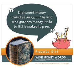 """Dishonest money dwindles away, but he who gathers money little by little makes it grow."" Proverbs 13:11 via FamZoo.com"
