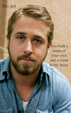 Hey girl, you built a room of your own and a room in my heart. Oh Feminist Ryan Gosling, you touch me.