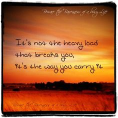 'heavy load - its not the load, its that way you carry it'...quotes
