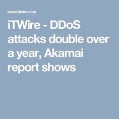 iTWire - DDoS attacks double over a year, Akamai report shows