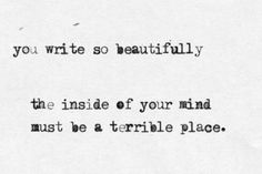 You write so beautifully. The inside of your mind must be a terrible place. #amwriting