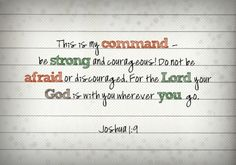 Be strong and courageous for God is with you...