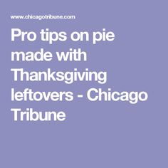 Pro tips on pie made with Thanksgiving leftovers - Chicago Tribune