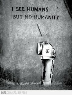 """""""I see humans but no humanity."""" – Anonymous"""