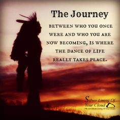 The Journey between who you once were and who you are now becoming, is where the dance of life really takes place. ~Native American _More fantastic quotes on: https://www.facebook.com/SilverLiningOfYourCloud _Follow my Quote Blog on: http://silverliningofyourcloud.wordpress.com/