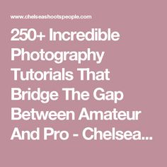 250+ Incredible Photography Tutorials That Bridge The Gap Between Amateur And Pro - Chelsea Shoots People