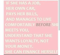 If she has a job, her own car, pays her bills, and manages to live comfortably BEFORE she meets you, understand that she wants loyalty, not your money. She can finance herself. #truth #independentwoman #finances