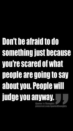 Don't be afraid to do something just because you're scared of what people are going to say about you. People will judge you anyway.