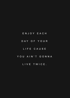 breath and take it all in for this is your only day in your life to be able to live this day for the rest of your life