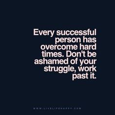 Live Life Happy Quote - Every successful person has overcome hard times. Don't be ashamed of your struggle, work past it.