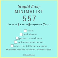 Get rid of 5 items from each category in 7 days Challenge for Minimalist Living 1)closet  2) junk drawer  3) personal care drawer  4) sock/undies drawer 5)under the kitchen/bathroom sinks Repeat Weekly. Bonus Point for buying nothing  besides grocery, gas & basic necessity