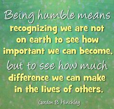 Being Humble. President Gordon B. Hinckley prophet of the church of jesus christ of latter day saints. Lds Quotes, Quotable Quotes, Great Quotes, Quotes To Live By, Gospel Quotes, Mormon Quotes, Humility Quotes, 2015 Quotes, Lds Mormon