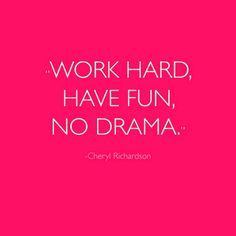 Work hard, have fun, no drama!