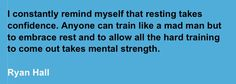 I constantly remind myself that resting takes confidence. Anyone can train like a mad man, but to embrace rest and to allow all the hard training to come out takes mental strength. – Ryan Hall