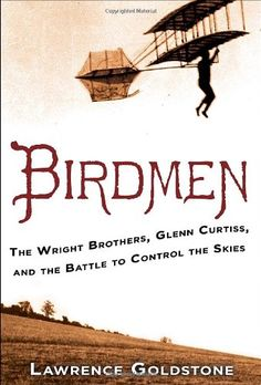 Birdmen: The Wright Brothers, Glenn Curtiss, and the Battle to Control the Skies by Lawrence Goldstone   Walter Library   Sci/Eng Books (Level F)   TL521 .G568 2014