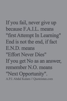 If you fail, never give up because F.A.I.L. means first Attempt In Learning End is not the end, if fact E.N.D. means Effort Never Dies If you get No as an answer, remember N.O. means Next Opportunity. #quote                                                                                                                                                                                 More