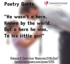 "Poetry Quote ""He wasn't a hero, Known by the world. But a hero he was, To his little girl"" / Rebecca D. Cook from ""Memories Of My Dad"" http://www.familyfriendpoems.com/poem/memories-of-my-dad"