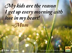 My kids are the reason I get up every morning with love in my heart!