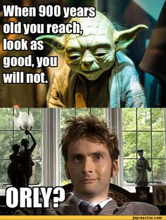 Doctor who. He's like 2,000 years old!!! so Yoda no offensive but the force is not with you today