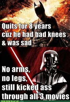 Batman: Quits for 8 years cuz he had bad knees and was sad. Darth Vader: No arms, no legs, still kicked ass through all three movies. Just sayin Star Wars Humor - The SuperHeroHype Forums A Funny, Funny Memes, Hilarious, Funny Stuff, Funny Shit, Funny Quotes, Cat Memes, Funny Videos, Random Stuff