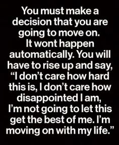 "You must make a decision that you are going to move on. It won't happen automatically. You will have to rise up and say ""I don't care how hard this is, I don't care how disappointed I am, I'm not going to let this get the best of me. I'm moving on with my life."""