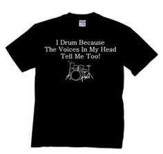 Drumming T-shirt I Drum Because Voices In My Head Tell Me To - Brought to you by Avarsha.com