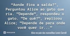 """""""Aonde fica a saída?"""", Perguntou Alice ao gato que ria. """"Depende"""", respondeu o gato. """"De quê?"""", replicou Alice; """"Depende de para onde você quer ir..."""" — Alice no país das maravilhas Lewis Carroll"""