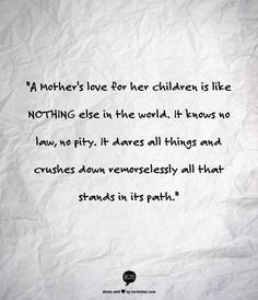 """""""A Mother's love for her children is like NOTHING else in the world. It knows no law, no pity. It dares all things and crushes down remorselessly all that stands in its path."""" Agatha Christie"""