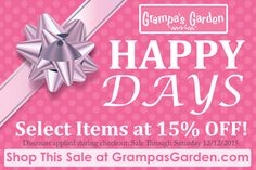 Happy Days! Select Items at 15% OFF through 12/12/2015. http://www.grampasgarden.com/happy-days.html  Discount applied during checkout.