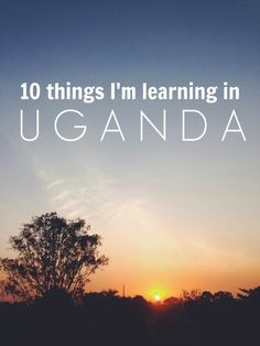 10 Things I Learned in January: Uganda Edition