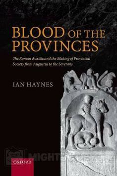 Blood of the provinces : the Roman auxilia and the making of provincial society from Augustus to the Severans / Ian Haynes. Oxford University Press, 2013