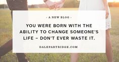 You were born with the ability to change someone's life – don't ever waste it.