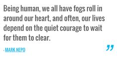 Being human, we all have fogs roll in around our heart, and often, our lives depend on the quiet courage to wait for them to clear. — MARK NEPO