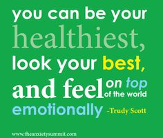 You can be your healthiest, look your best and  feel on top of the world always!   www.theanxietysummit.com