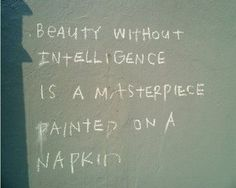 """Beauty without intelligence is a masterpiece painted on a napkin"""