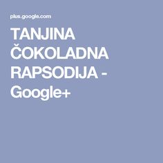 TANJINA ČOKOLADNA RAPSODIJA - Google+